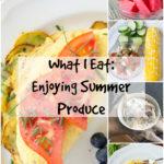 What I Eat | Enjoying Summer Produce