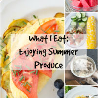 What I Eat | Enjoying Summer Produce